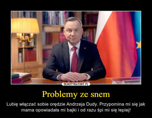 Problemy ze snem – Lubię włączać sobie orędzie Andrzeja Dudy. Przypomina mi się jak mama opowiadała mi bajki i od razu śpi mi się lepiej!
