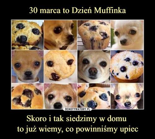30 marca to Dzień Muffinka Skoro i tak siedzimy w domu  to już wiemy, co powinniśmy upiec