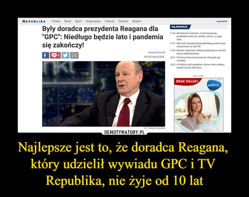 Najlepsze jest to, że doradca Reagana,  który udzielił wywiadu GPC i TV  Republika, nie żyje od 10 lat