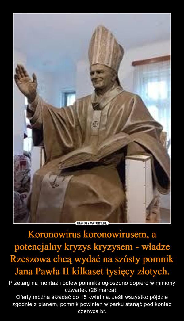 Koronowirus koronowirusem, a potencjalny kryzys kryzysem - władze Rzeszowa chcą wydać na szósty pomnik Jana Pawła II kilkaset tysięcy złotych. – Przetarg na montaż i odlew pomnika ogłoszono dopiero w miniony czwartek (26 marca). Oferty można składać do 15 kwietnia. Jeśli wszystko pójdzie zgodnie z planem, pomnik powinien w parku stanąć pod koniec czerwca br.