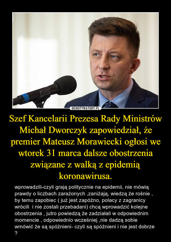 Szef Kancelarii Prezesa Rady Ministrów Michał Dworczyk zapowiedział, że premier Mateusz Morawiecki ogłosi we wtorek 31 marca dalsze obostrzenia związane z walką z epidemią koronawirusa. – wprowadzili-czyli grają politycznie na epidemii, nie mówią prawdy o liczbach zarażonych ,zaniżają, wiedzą że rośnie , by temu zapobiec ( już jest zapóźno, polacy z zagranicy wrócili  i nie zostali przebadani) chcą wprowadzić kolejne obostrzenia , jutro powiedzą że zadziałali w odpowiednim momencie , odpowiednio wcześniej ,nie dadzą sobie wmówić że są spóźnieni- czyli są spóźnieni i nie jest dobrze ?