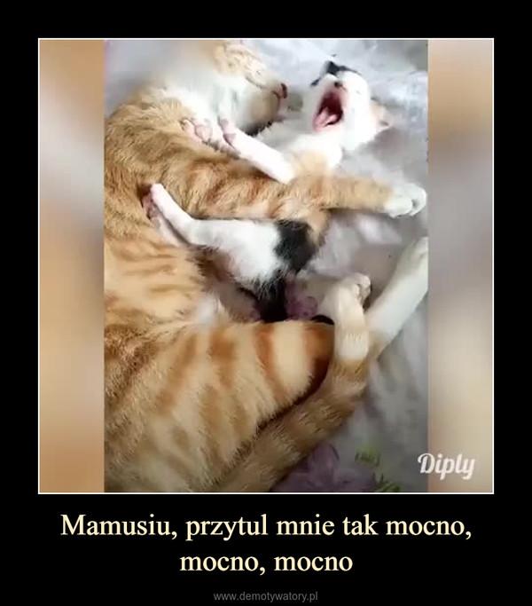 Mamusiu, przytul mnie tak mocno, mocno, mocno –