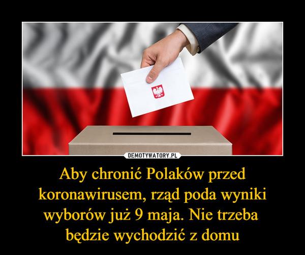 Aby chronić Polaków przed koronawirusem, rząd poda wyniki wyborów już 9 maja. Nie trzeba będzie wychodzić z domu –