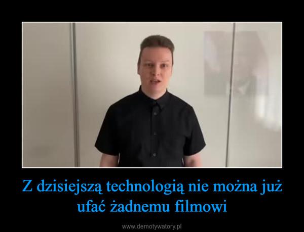 Z dzisiejszą technologią nie można już ufać żadnemu filmowi –