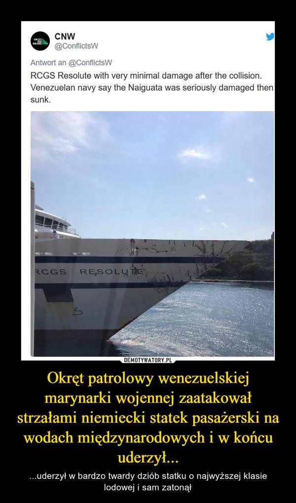 Okręt patrolowy wenezuelskiej marynarki wojennej zaatakował strzałami niemiecki statek pasażerski na wodach międzynarodowych i w końcu uderzył... – ...uderzył w bardzo twardy dziób statku o najwyższej klasie lodowej i sam zatonął