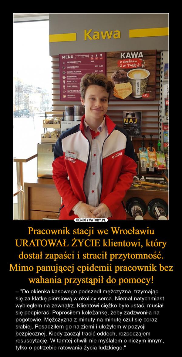 """Pracownik stacji we Wrocławiu URATOWAŁ ŻYCIE klientowi, który dostał zapaści i stracił przytomność.Mimo panującej epidemii pracownik bez wahania przystąpił do pomocy! – – """"Do okienka kasowego podszedł mężczyzna, trzymając się za klatkę piersiową w okolicy serca. Niemal natychmiast wybiegłem na zewnątrz. Klientowi ciężko było ustać, musiał się podpierać. Poprosiłem koleżankę, żeby zadzwoniła na pogotowie. Mężczyzna z minuty na minutę czuł się coraz słabiej. Posadziłem go na ziemi i ułożyłem w pozycji bezpiecznej. Kiedy zaczął tracić oddech, rozpocząłem resuscytację. W tamtej chwili nie myślałem o niczym innym, tylko o potrzebie ratowania życia ludzkiego."""""""