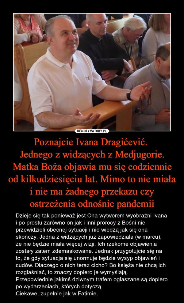 Poznajcie Ivana Dragićević. Jednego z widzących z Medjugorie. Matka Boża objawia mu się codziennie od kilkudziesięciu lat. Mimo to nie miała i nie ma żadnego przekazu czy ostrzeżenia odnośnie pandemii – Dzieje się tak ponieważ jest Ona wytworem wyobraźni Ivana i po prostu zarówno on jak i inni prorocy z Bośni nie przewidzieli obecnej sytuacji i nie wiedzą jak się ona skończy. Jedna z widzących już zapowiedziała (w marcu), że nie będzie miała więcej wizji. Ich rzekome objawienia zostały zatem zdemaskowane. Jednak przygotujcie się na to, że gdy sytuacja się unormuje będzie wysyp objawień i cudów. Dlaczego o nich teraz cicho? Bo księża nie chcą ich rozgłaśniać, to znaczy dopiero je wymyślają. Przepowiednie jakimś dziwnym trafem ogłaszane są dopiero po wydarzeniach, których dotyczą. Ciekawe, zupełnie jak w Fatimie.