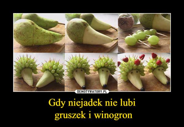 Gdy niejadek nie lubi gruszek i winogron –