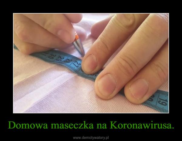 Domowa maseczka na Koronawirusa. –