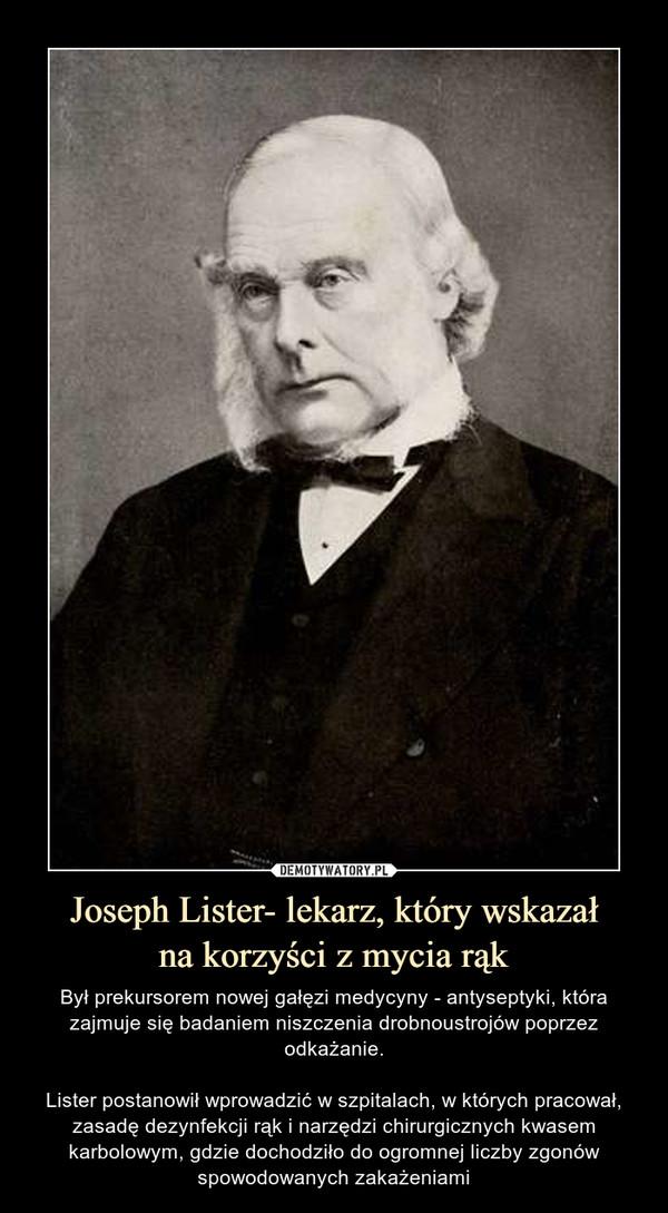 Joseph Lister- lekarz, który wskazałna korzyści z mycia rąk – Był prekursorem nowej gałęzi medycyny - antyseptyki, która zajmuje się badaniem niszczenia drobnoustrojów poprzez odkażanie.Lister postanowił wprowadzić w szpitalach, w których pracował, zasadę dezynfekcji rąk i narzędzi chirurgicznych kwasem karbolowym, gdzie dochodziło do ogromnej liczby zgonów spowodowanych zakażeniami