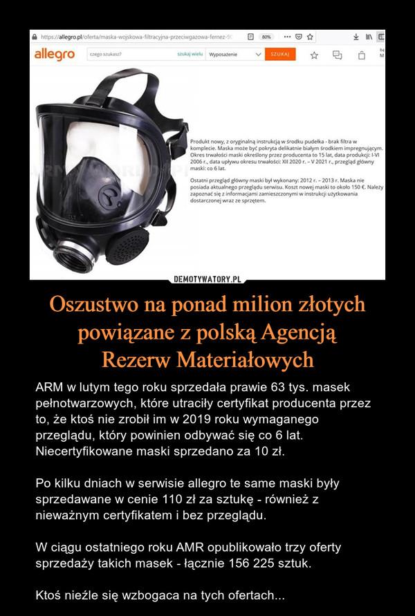 Oszustwo na ponad milion złotych powiązane z polską AgencjąRezerw Materiałowych – ARM w lutym tego roku sprzedała prawie 63 tys. masek pełnotwarzowych, które utraciły certyfikat producenta przez to, że ktoś nie zrobił im w 2019 roku wymaganego przeglądu, który powinien odbywać się co 6 lat. Niecertyfikowane maski sprzedano za 10 zł.Po kilku dniach w serwisie allegro te same maski były sprzedawane w cenie 110 zł za sztukę - również z nieważnym certyfikatem i bez przeglądu.W ciągu ostatniego roku AMR opublikowało trzy oferty sprzedaży takich masek - łącznie 156 225 sztuk.Ktoś nieźle się wzbogaca na tych ofertach...