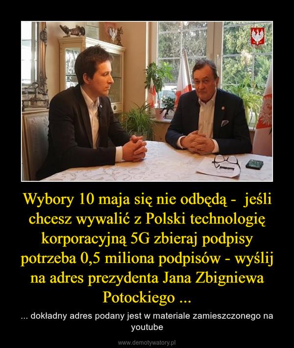 Wybory 10 maja się nie odbędą -  jeśli chcesz wywalić z Polski technologię korporacyjną 5G zbieraj podpisy potrzeba 0,5 miliona podpisów - wyślij na adres prezydenta Jana Zbigniewa Potockiego ... – ... dokładny adres podany jest w materiale zamieszczonego na youtube