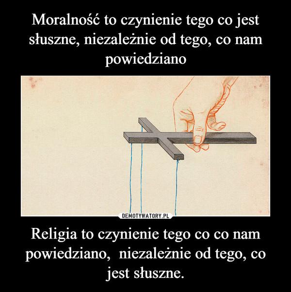 Religia to czynienie tego co co nam powiedziano,  niezależnie od tego, co jest słuszne. –