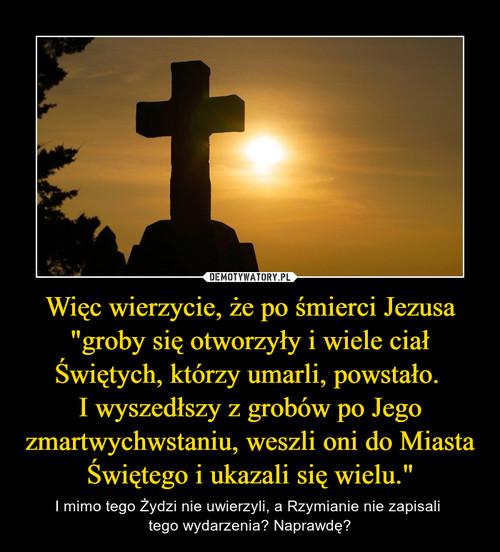 """Więc wierzycie, że po śmierci Jezusa """"groby się otworzyły i wiele ciał Świętych, którzy umarli, powstało.  I wyszedłszy z grobów po Jego zmartwychwstaniu, weszli oni do Miasta Świętego i ukazali się wielu."""""""