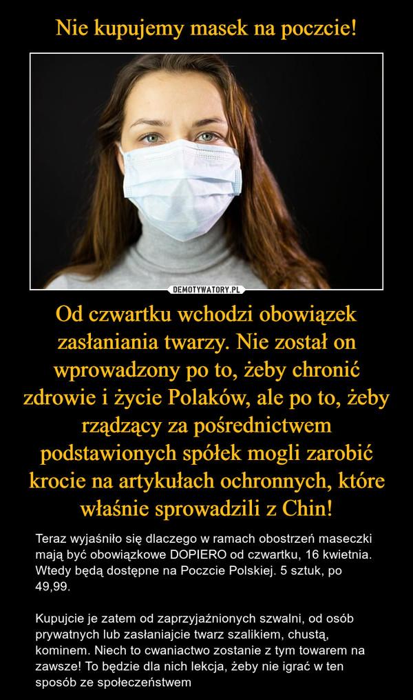 Od czwartku wchodzi obowiązek zasłaniania twarzy. Nie został on wprowadzony po to, żeby chronić zdrowie i życie Polaków, ale po to, żeby rządzący za pośrednictwem podstawionych spółek mogli zarobić krocie na artykułach ochronnych, które właśnie sprowadzili z Chin! – Teraz wyjaśniło się dlaczego w ramach obostrzeń maseczki mają być obowiązkowe DOPIERO od czwartku, 16 kwietnia. Wtedy będą dostępne na Poczcie Polskiej. 5 sztuk, po 49,99. Kupujcie je zatem od zaprzyjaźnionych szwalni, od osób prywatnych lub zasłaniajcie twarz szalikiem, chustą, kominem. Niech to cwaniactwo zostanie z tym towarem na zawsze! To będzie dla nich lekcja, żeby nie igrać w ten sposób ze społeczeństwem