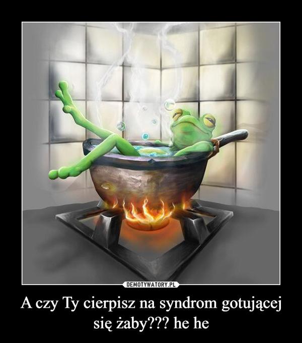 A czy Ty cierpisz na syndrom gotującej się żaby??? he he –