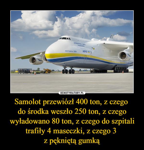 Samolot przewiózł 400 ton, z czego do środka weszło 250 ton, z czego wyładowano 80 ton, z czego do szpitali trafiły 4 maseczki, z czego 3 z pękniętą gumką –