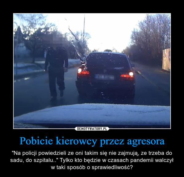 """Pobicie kierowcy przez agresora – """"Na policji powiedzieli ze oni takim się nie zajmują, ze trzeba do sadu, do szpitalu.."""" Tylko kto będzie w czasach pandemii walczył w taki sposób o sprawiedliwość?"""