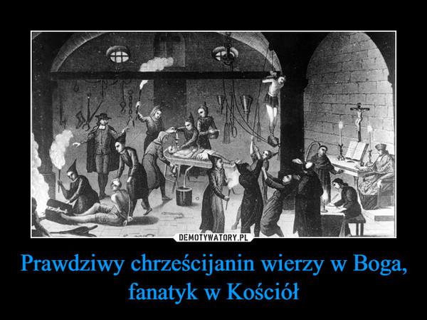 Prawdziwy chrześcijanin wierzy w Boga, fanatyk w Kościół –