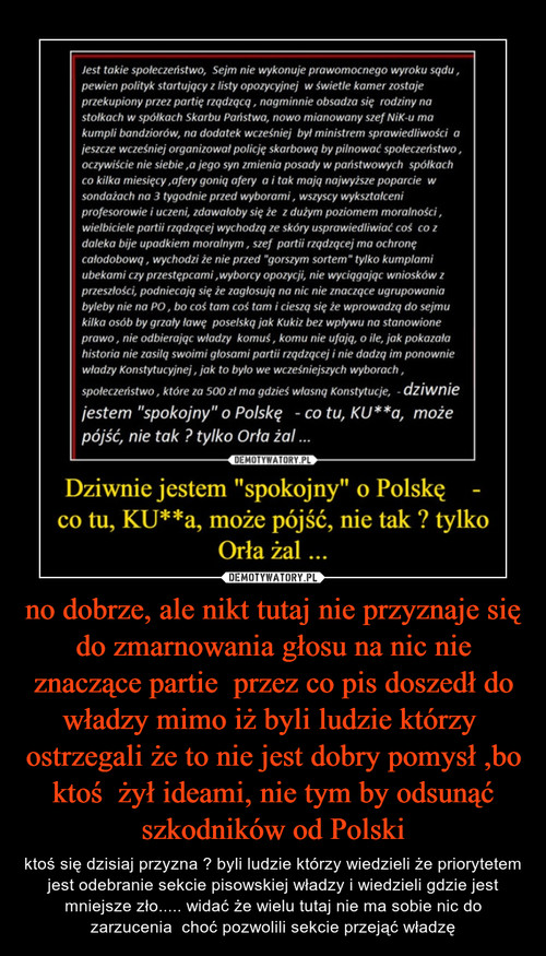 no dobrze, ale nikt tutaj nie przyznaje się do zmarnowania głosu na nic nie znaczące partie  przez co pis doszedł do władzy mimo iż byli ludzie którzy  ostrzegali że to nie jest dobry pomysł ,bo ktoś  żył ideami, nie tym by odsunąć szkodników od Polski