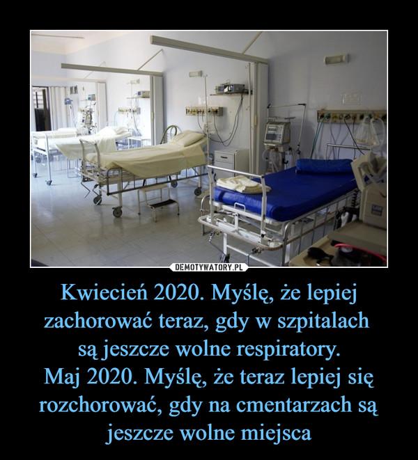 Kwiecień 2020. Myślę, że lepiej zachorować teraz, gdy w szpitalach są jeszcze wolne respiratory.Maj 2020. Myślę, że teraz lepiej się rozchorować, gdy na cmentarzach są jeszcze wolne miejsca –