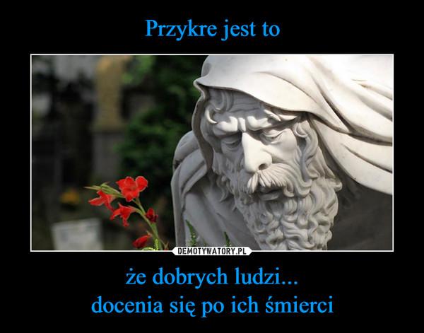 że dobrych ludzi...docenia się po ich śmierci –