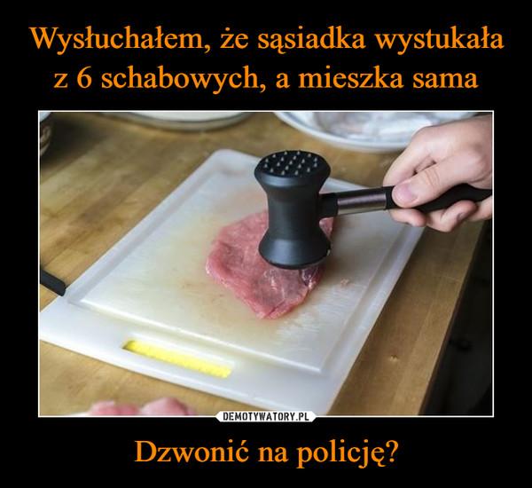 Dzwonić na policję? –