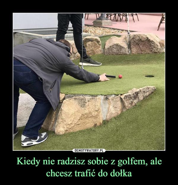 Kiedy nie radzisz sobie z golfem, ale chcesz trafić do dołka –