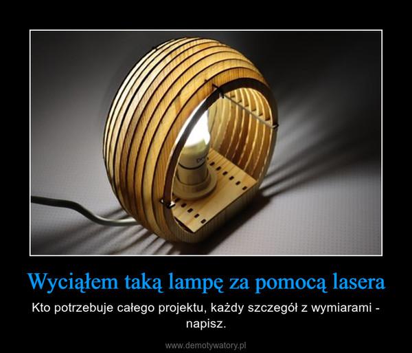 Wyciąłem taką lampę za pomocą lasera – Kto potrzebuje całego projektu, każdy szczegół z wymiarami - napisz.