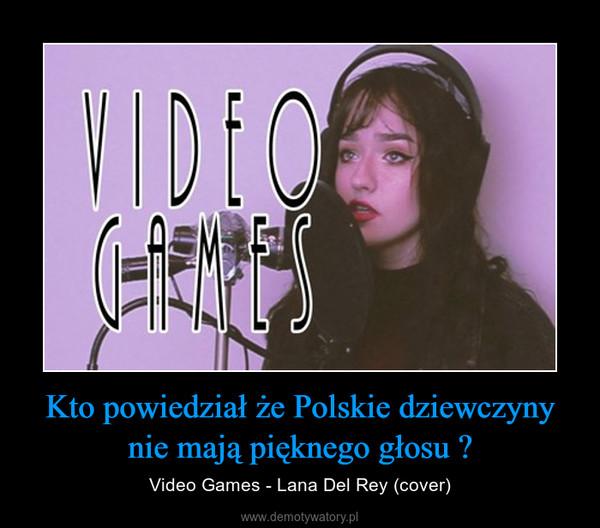Kto powiedział że Polskie dziewczyny nie mają pięknego głosu ? – Video Games - Lana Del Rey (cover)
