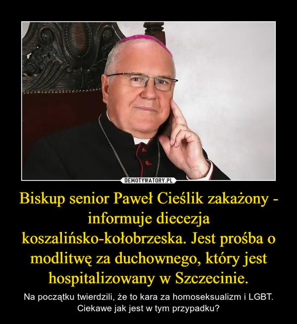 Biskup senior Paweł Cieślik zakażony - informuje diecezja koszalińsko-kołobrzeska. Jest prośba o modlitwę za duchownego, który jest hospitalizowany w Szczecinie. – Na początku twierdzili, że to kara za homoseksualizm i LGBT. Ciekawe jak jest w tym przypadku?