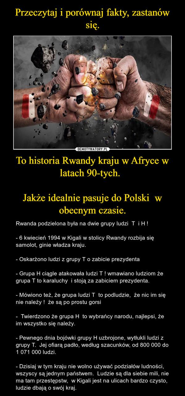 To historia Rwandy kraju w Afryce w latach 90-tych.  Jakże idealnie pasuje do Polski  w obecnym czasie. – Rwanda podzielona była na dwie grupy ludzi  T  i H !- 6 kwiecień 1994 w Kigali w stolicy Rwandy rozbija się samolot, ginie władza kraju.  - Oskarżono ludzi z grupy T o zabicie prezydenta - Grupa H ciągle atakowała ludzi T ! wmawiano ludziom że grupa T to karaluchy  i stoją za zabiciem prezydenta. - Mówiono też, że grupa ludzi T  to podludzie,  że nic im się nie należy !  że są po prostu gorsi -  Twierdzono że grupa H  to wybrańcy narodu, najlepsi, że im wszystko się należy. - Pewnego dnia bojówki grupy H uzbrojone, wytłukli ludzi z grupy T.  Jej ofiarą padło, według szacunków, od 800 000 do 1 071 000 ludzi. - Dzisiaj w tym kraju nie wolno używać podziałów ludności, wszyscy są jednym państwem.  Ludzie są dla siebie mili, nie ma tam przestępstw,  w Kigali jest na ulicach bardzo czysto, ludzie dbają o swój kraj.