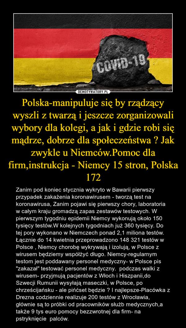 """Polska-manipuluje się by rządzący wyszli z twarzą i jeszcze zorganizowali wybory dla kolegi, a jak i gdzie robi się mądrze, dobrze dla społeczeństwa ? Jak zwykle u Niemców.Pomoc dla firm,instrukcja - Niemcy 15 stron, Polska 172 – Zanim pod koniec stycznia wykryto w Bawarii pierwszy przypadek zakażenia koronawirusem - tworzą test na koronawirusa, Zanim pojawi się pierwszy chory, laboratoria w całym kraju gromadzą zapas zestawów testowych. W pierwszym tygodniu epidemii Niemcy wykonują około 150 tysięcy testów.W kolejnych tygodniach już 360 tysięcy. Do tej pory wykonano w Niemczech ponad 2,1 miliona testów. Łącznie do 14 kwietnia przeprowadzono 148 321 testów w Polsce , Niemcy chorobę wykrywają i izolują, w Polsce z wirusem będziemy współżyć długo. Niemcy-regularnym testom jest poddawany personel medyczny- w Polsce pis """"zakazał"""" testować personel medyczny.  podczas walki z wirusem- przyjmują pacjentów z Włoch i Hiszpanii,do Szwecji Rumunii wysyłają maseczki, w Polsce, po chrześcijańsku - ale pińćset będzie ? I najlepsze-Placówka z Drezna codziennie realizuje 200 testów z Wrocławia, głównie są to próbki od pracowników służb medycznych,a także 9 tys euro pomocy bezzwrotnej dla firm- na pstryknięcie  palców."""