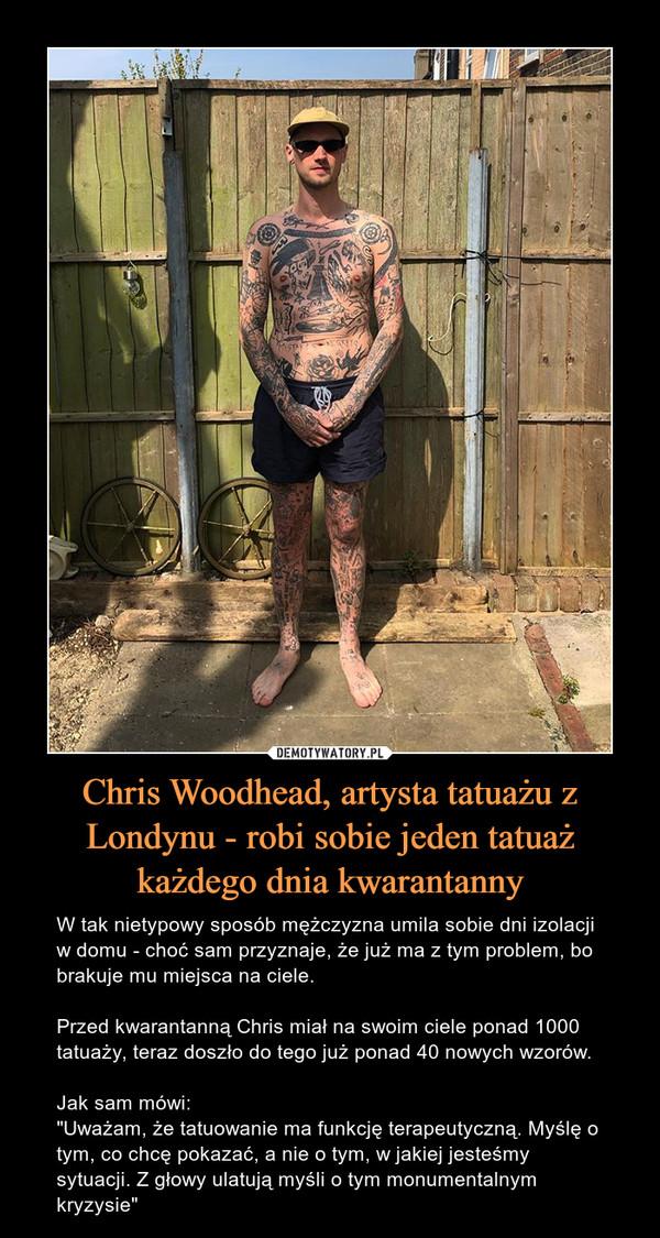 """Chris Woodhead, artysta tatuażu z Londynu - robi sobie jeden tatuaż każdego dnia kwarantanny – W tak nietypowy sposób mężczyzna umila sobie dni izolacji w domu - choć sam przyznaje, że już ma z tym problem, bo brakuje mu miejsca na ciele.Przed kwarantanną Chris miał na swoim ciele ponad 1000 tatuaży, teraz doszło do tego już ponad 40 nowych wzorów. Jak sam mówi:""""Uważam, że tatuowanie ma funkcję terapeutyczną. Myślę o tym, co chcę pokazać, a nie o tym, w jakiej jesteśmy sytuacji. Z głowy ulatują myśli o tym monumentalnym kryzysie"""""""