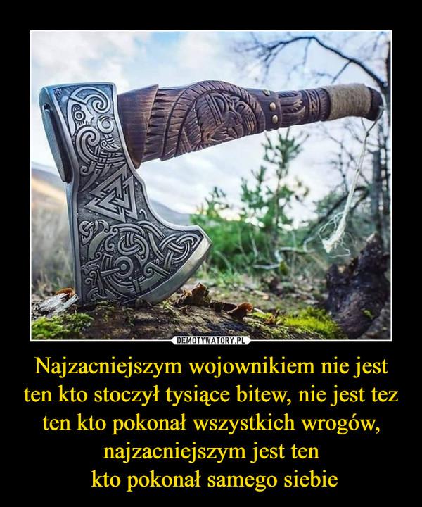 Najzacniejszym wojownikiem nie jest ten kto stoczył tysiące bitew, nie jest tez ten kto pokonał wszystkich wrogów, najzacniejszym jest ten kto pokonał samego siebie –