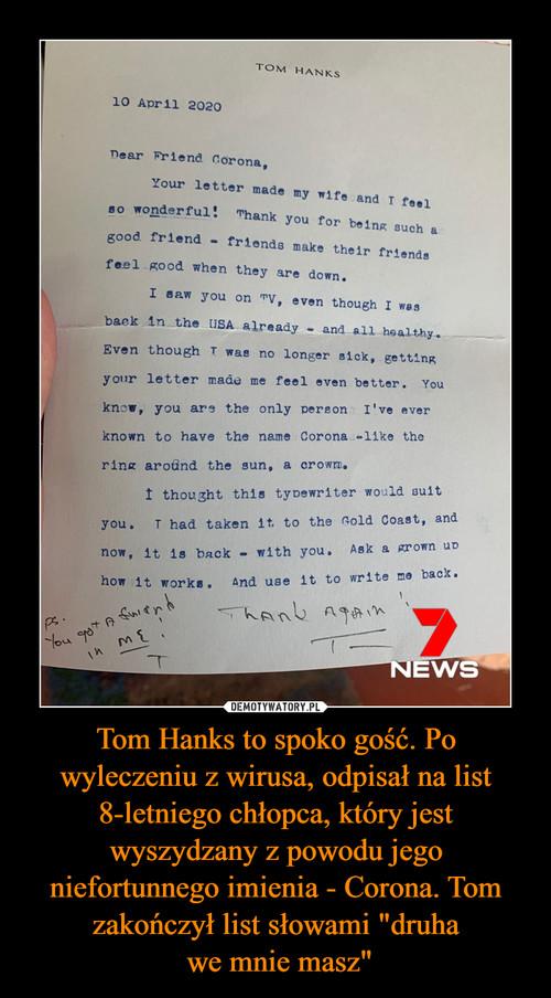"""Tom Hanks to spoko gość. Po wyleczeniu z wirusa, odpisał na list 8-letniego chłopca, który jest wyszydzany z powodu jego niefortunnego imienia - Corona. Tom zakończył list słowami """"druha  we mnie masz"""""""