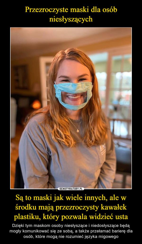 Są to maski jak wiele innych, ale w środku mają przezroczysty kawałek plastiku, który pozwala widzieć usta – Dzięki tym maskom osoby niesłyszące i niedosłyszące będą mogły komunikować się ze sobą, a także przełamać barierę dla osób, które mogą nie rozumieć języka migowego