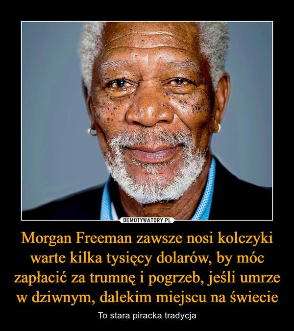 Morgan Freeman zawsze nosi kolczyki warte kilka tysięcy dolarów, by móc zapłacić za trumnę i pogrzeb, jeśli umrze w dziwnym, dalekim miejscu na świecie – To stara piracka tradycja