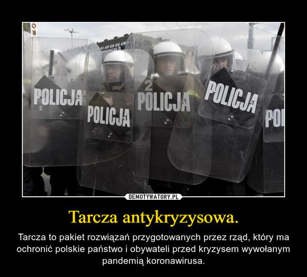 Tarcza antykryzysowa. – Tarcza to pakiet rozwiązań przygotowanych przez rząd, który ma ochronić polskie państwo i obywateli przed kryzysem wywołanym pandemią koronawirusa.