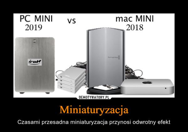 Miniaturyzacja – Czasami przesadna miniaturyzacja przynosi odwrotny efekt