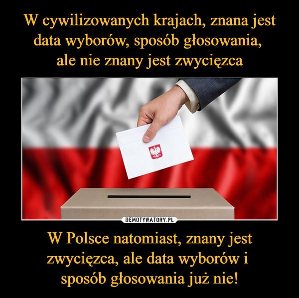 W Polsce natomiast, znany jest zwycięzca, ale data wyborów i sposób głosowania już nie! –