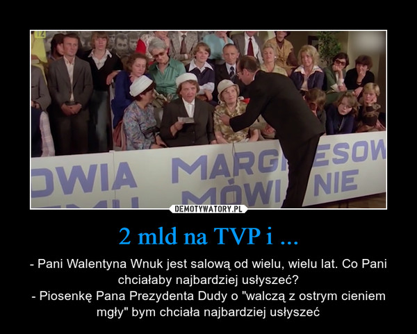 """2 mld na TVP i ... – - Pani Walentyna Wnuk jest salową od wielu, wielu lat. Co Pani chciałaby najbardziej usłyszeć?- Piosenkę Pana Prezydenta Dudy o """"walczą z ostrym cieniem mgły"""" bym chciała najbardziej usłyszeć"""