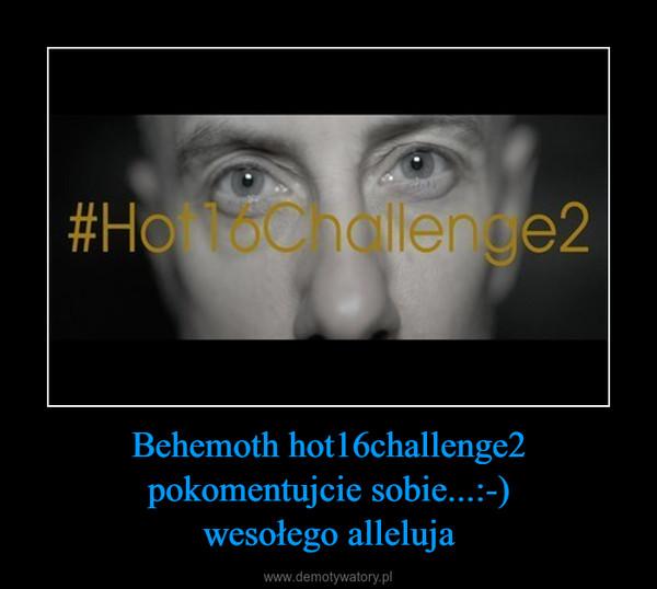 Behemoth hot16challenge2pokomentujcie sobie...:-)wesołego alleluja –