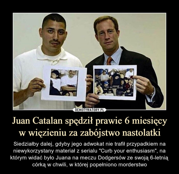 """Juan Catalan spędził prawie 6 miesięcy w więzieniu za zabójstwo nastolatki – Siedziałby dalej, gdyby jego adwokat nie trafił przypadkiem na niewykorzystany materiał z serialu """"Curb your enthusiasm"""", na którym widać było Juana na meczu Dodgersów ze swoją 6-letnią córką w chwili, w której popełniono morderstwo"""