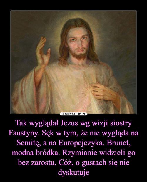 Tak wyglądał Jezus wg wizji siostry Faustyny. Sęk w tym, że nie wygląda na Semitę, a na Europejczyka. Brunet, modna bródka. Rzymianie widzieli go bez zarostu. Cóż, o gustach się nie dyskutuje