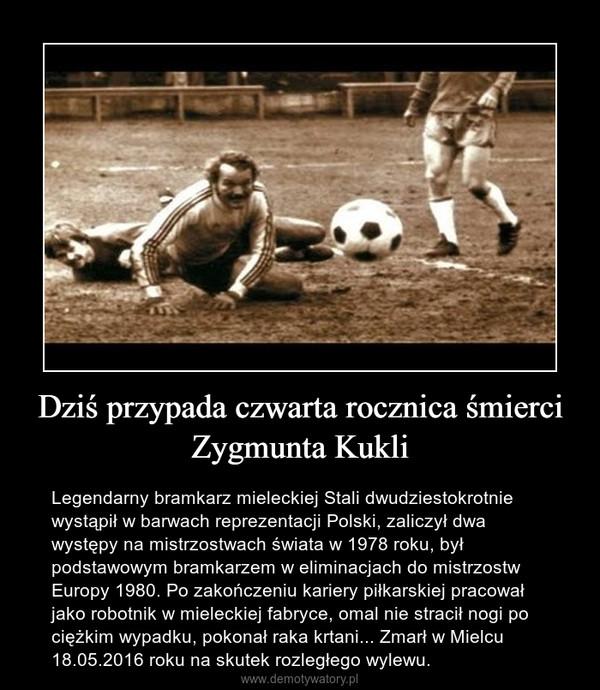 Dziś przypada czwarta rocznica śmierci Zygmunta Kukli – Legendarny bramkarz mieleckiej Stali dwudziestokrotnie wystąpił w barwach reprezentacji Polski, zaliczył dwa występy na mistrzostwach świata w 1978 roku, był podstawowym bramkarzem w eliminacjach do mistrzostw Europy 1980. Po zakończeniu kariery piłkarskiej pracował jako robotnik w mieleckiej fabryce, omal nie stracił nogi po ciężkim wypadku, pokonał raka krtani... Zmarł w Mielcu 18.05.2016 roku na skutek rozległego wylewu.