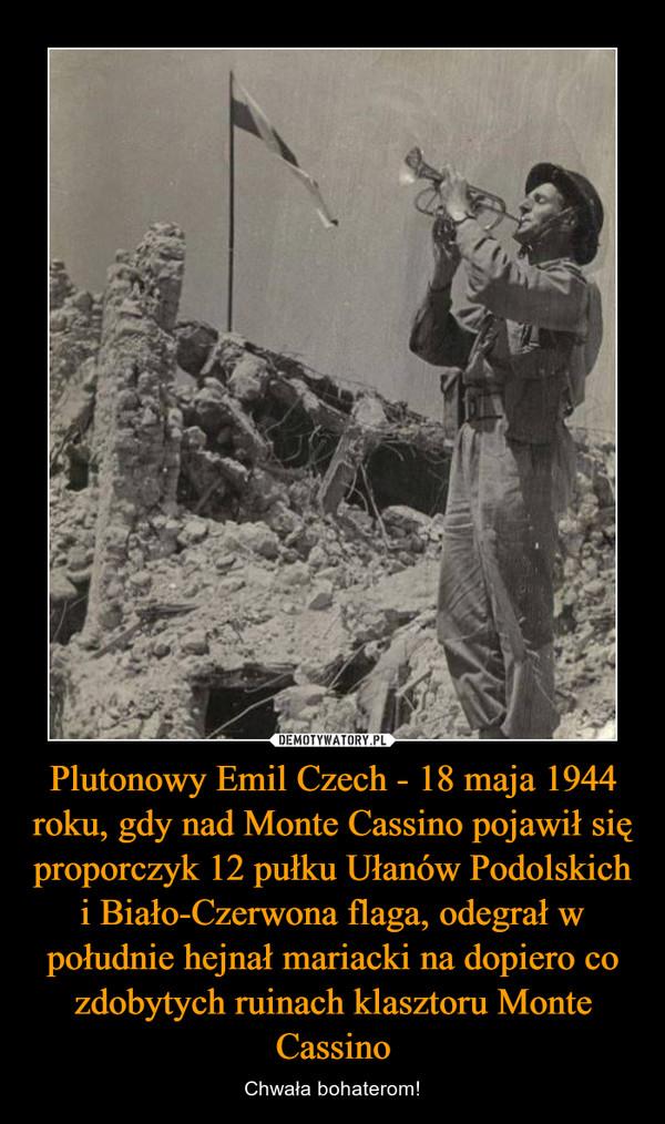Plutonowy Emil Czech - 18 maja 1944 roku, gdy nad Monte Cassino pojawił się proporczyk 12 pułku Ułanów Podolskich i Biało-Czerwona flaga, odegrał w południe hejnał mariacki na dopiero co zdobytych ruinach klasztoru Monte Cassino – Chwała bohaterom!