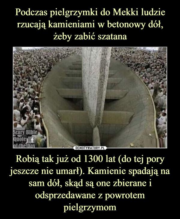 Robią tak już od 1300 lat (do tej pory jeszcze nie umarł). Kamienie spadają na sam dół, skąd są one zbierane i odsprzedawane z powrotem pielgrzymom –