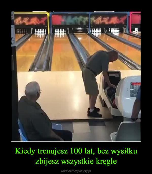 Kiedy trenujesz 100 lat, bez wysiłku zbijesz wszystkie kręgle –