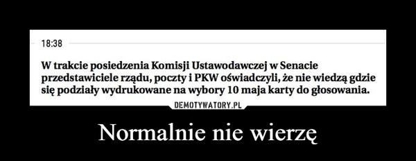 Normalnie nie wierzę –  18:38W trakcie posiedzenia Komisji Ustawodawczej w Senacieprzedstawiciele rządu, poczty i PKW oświadczyli, że nie wiedzą gdziesię podziały wydrukowane na wybory 10 maja karty do głosowania.DEMOTYWATORY.PLNormalnie nie wierzę